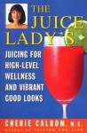 The Juice Lady's Juicing for High-Level Wellness and Vibrant Good Looks - Cherie Calbom