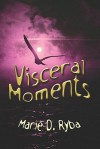 Visceral Moments - Marie D. Ryba