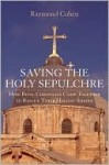 Saving the Holy Sepulchre: How Rival Christians Came Together to Rescue their Holiest Shrine - Raymond Cohen