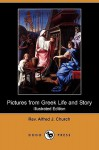 Pictures from Greek Life and Story (Illustrated Edition) (Dodo Press) - Alfred J. Church
