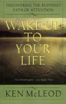 Wake Up To Your Life: Discovering the Buddhist Path of Attention - Ken McLeod