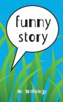 Funny Story: An Anthology - Shirley Eaves, Mary Popham, Elizabeth Glass, Martin Ortiz, Casey Clabough, Lisa McCormack, Nick Johnson, Chelsea Peloquin, G.C. Compton, James D. Fischer, John Sparks