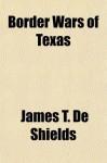 Border Wars of Texas - James T. De Shields