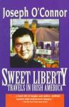 Sweet Liberty: Travels in Irish America - Joseph O'Connor