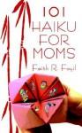 101 Haiku for Moms - Faith R. Foyil