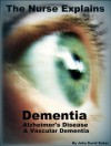 The Nurse Explains: Dementia, Alzheimer's Disease and Vascular Dementia (2012 Edition) - John David Baker, Sarah Baker