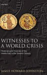 Witnesses to a World Crisis: Historians and Histories of the Middle East in the Seventh Century - James Howard-Johnston