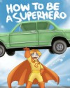 How To Be A Superhero: A colorful and fun children's picture book; entertaining bedtime story - Rachel Yu