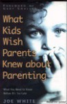 What Kids Wish Parents Knew about Parenting: What You Need to Know Before It's Too Late - Joe White, Gary Smalley