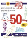The Draw 50 Way: How to Draw Cats, Puppies, Horses, Buildings, Birds, Aliens, Boats, Trains and Everything Else Under the Sun - Lee J. Ames