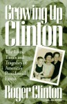 Growing Up Clinton: The Lives, Times and Tragedies of America's Presidential Family - Roger Clinton, Jim Moore