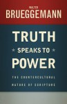 Truth Speaks to Power: The Countercultural Nature of Scripture - Walter Brueggemann