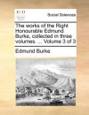 The works of the Right Honourable Edmund Burke, collected in three volumes. ... Volume 3 of 3 - Edmund Burke
