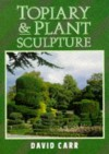 Topiary and Plant Sculpture: A Beginner's Step-By-Step Guide - David Carr