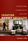 Creating Market Socialism: How Ordinary People Are Shaping Class and Status in China - Carolyn L. Hsu