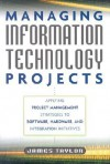 Managing Information Technology Projects: Applying Project Management Strategies to Software, Hardware, and Integration Initiatives - James Taylor