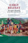 Early Belfast: The Origins And Growth Of An Ulster Town To 1750 - Raymond Gillespie