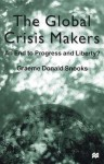 The Global Crisis Makers: An End to Progress and Liberty? - Graeme Donald Snooks