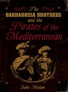 The Barbarossa Brothers And The Pirates Of The Mediterranean - John Malam