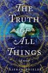 Truth of All Things, The: A Novel - Kieran Shields