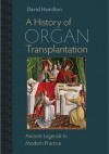 A History of Organ Transplantation: Ancient Legends to Modern Practice - David Hamilton