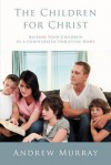 The Children for Christ: Parenting God's Way To Establish a Family with Firm Foundations - Andrew Murray