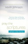 Pray the Scriptures When Life Hurts: Experience Hope and Healing Through the Power of God's Word - Kevin Johnson