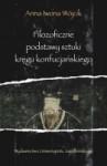 Filozoficzne podstawy sztuki kręgu konfucjańskiego. Źródła klasyczne okresu przedhanowskiego - Anna Iwona Wójcik