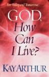 God, How Can I Live? - Kay Arthur