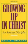 Growing Up in Christ for Serious Disciples - Neil B. Wiseman