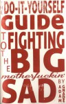 The Do-It-Yourself Guide to Fighting the Big Motherfuckin' Sad - Adam Gnade