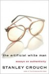 The Artificial White Man: Essays on Authenticity - Stanley Crouch