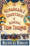 The Remarkable Courtship of General Tom Thumb: A Novel - Nicholas Rinaldi