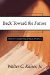 Back Toward the Future: Hints for Interpreting Biblical Prophecy - Walter C. Kaiser Jr.