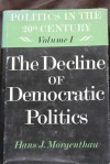 The Decline of Democratic Politics (Politics in the Twentieth Century, vol. 1) - Hans J. Morgenthau