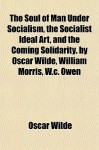 The soul of man under socialism, The socialist ideal art, and The coming solidarity. By Oscar Wilde, William Morris, W.C. Owen - Oscar Wilde