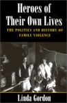 Heroes of Their Own Lives: The Politics and History of Family Violence--Boston, 1880-1960 - Linda Gordon