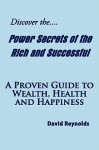 Discover the Power Secrets of the Rich and Successful: A Proven Guide to Wealth, Health and Happiness - David Reynolds