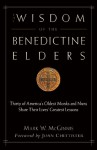 The Wisdom of the Benedictine Elders: Thirty of America's Oldest Monks and Nuns Share Their Lives' Greatest Lessons - Mark W. McGinnis, Joan D. Chittister
