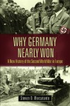 Why Germany Nearly Won: A New History of the Second World War in Europe (War, Technology, and History) - Steven D. Mercatante, Robert M. Citino