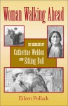Woman Walking Ahead: In Search of Catherine Weldon and Sitting Bull - Eileen Pollack