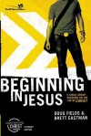 Beginning in Jesus: 6 Small Group Sessions on the Life of Christ - Doug Fields, Brett Eastman