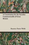 A Constitution for the Socialist Commonwealth of Great Britain - Beatrice Potter Webb, Sidney Webb
