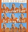 I Shouldn't Even Be Doing This!: ...And Other Things I Think Are Funny - Bob Newhart