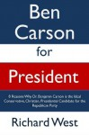 Ben Carson for President: 8 Reasons Why Dr. Benjamin Carson is the Ideal Conservative, Christian, Presidential Candidate for the Republican Party [Article] - Richard West