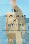 The Importance of Suffering: The Value and Meaning of Emotional Discontent - James Davies