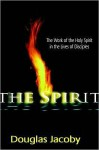 The Spirit: The work of the Holy Spirit in the lives of disciples - Douglas Jacoby