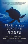 Fire In The Turtle House: The Green Sea Turtle and the Fate of the Ocean - Osha Gray Davidson