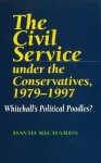 The Civil Service Under the Conservatives, 1979�1997: Whitehall's Political Poodles? - David Richards