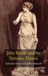 John Ruskin and the Victorian Theatre - Katherine Newey, Jeffrey Richards